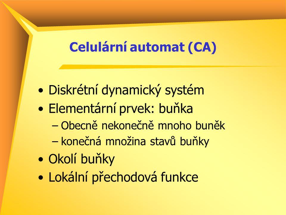 Celulární automat (CA) Diskrétní dynamický systém Elementární prvek: buňka –Obecně nekonečně mnoho buněk –konečná množina stavů buňky Okolí buňky Loká