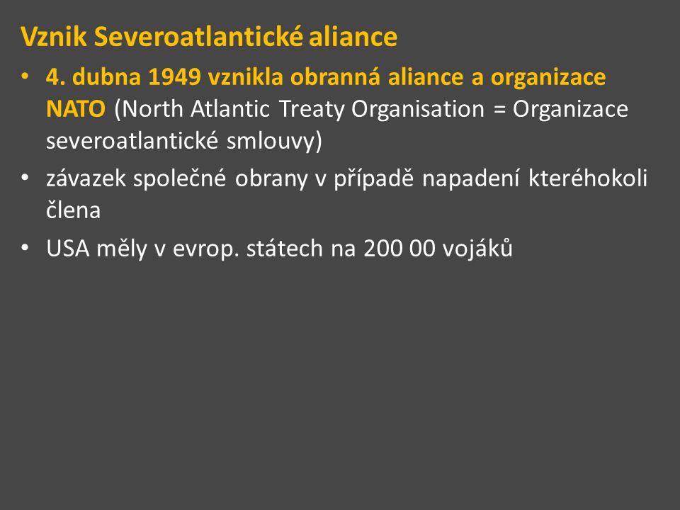Vznik Severoatlantické aliance 4. dubna 1949 vznikla obranná aliance a organizace NATO (North Atlantic Treaty Organisation = Organizace severoatlantic