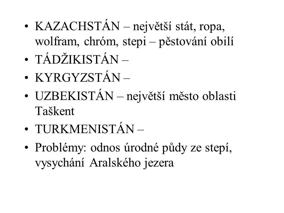 KAZACHSTÁN – největší stát, ropa, wolfram, chróm, stepi – pěstování obilí TÁDŽIKISTÁN – KYRGYZSTÁN – UZBEKISTÁN – největší město oblasti Taškent TURKM
