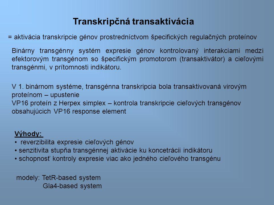 Transkripčná transaktivácia Výhody: reverzibilita expresie cieľových génov senzitivita stupňa transgénnej aktivácie ku koncetrácii indikátoru schopnosť kontroly expresie viac ako jedného cieľového transgénu = aktivácia transkripcie génov prostredníctvom špecifických regulačných proteínov Binárny transgénny systém expresie génov kontrolovaný interakciami medzi efektorovým transgénom so špecifickým promotorom (transaktivátor) a cieľovými transgénmi, v prítomnosti indikátoru.