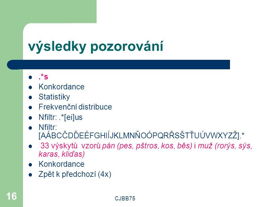 CJBB75 16 výsledky pozorování.*s Konkordance Statistiky Frekvenční distribuce Nfiltr:.*[ei]us Nfiltr: [AÁBCČDĎEÉFGHIÍJKLMNŇOÓPQRŘSŠTŤUÚVWXYZŽ].* 33 vý
