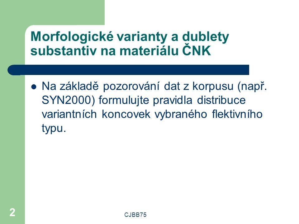 CJBB75 2 Morfologické varianty a dublety substantiv na materiálu ČNK Na základě pozorování dat z korpusu (např. SYN2000) formulujte pravidla distribuc