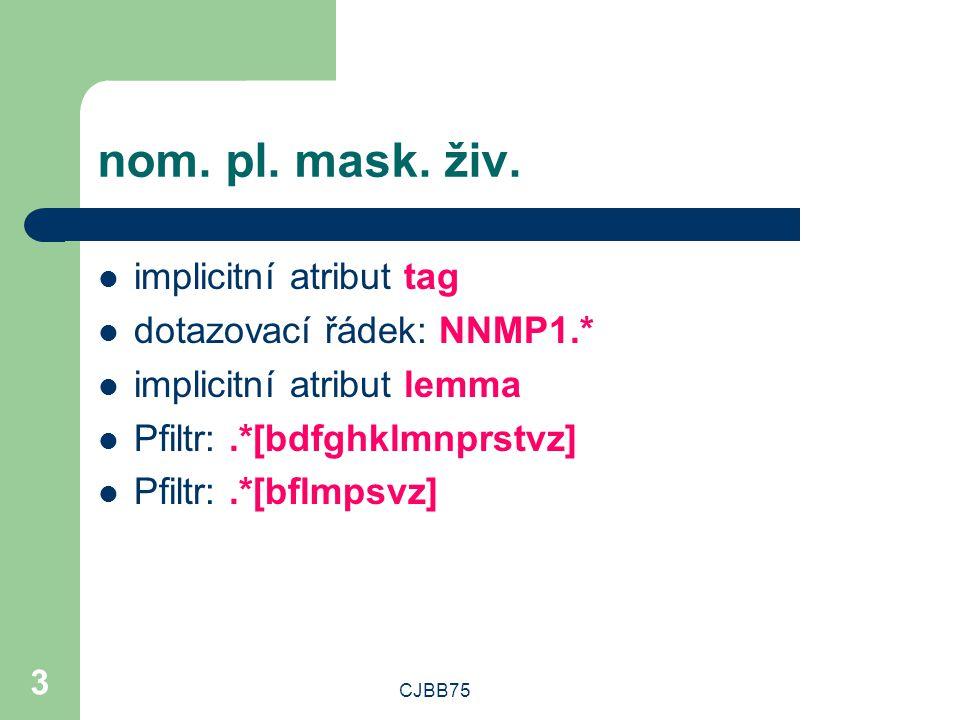 CJBB75 3 nom. pl. mask. živ. implicitní atribut tag dotazovací řádek: NNMP1.* implicitní atribut lemma Pfiltr:.*[bdfghklmnprstvz] Pfiltr:.*[bflmpsvz]