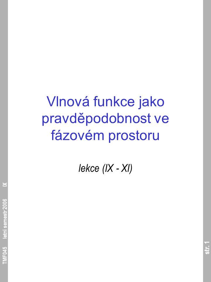str. 1 TMF045 letní semestr 2006 IX Vlnová funkce jako pravděpodobnost ve fázovém prostoru lekce (IX - XI)