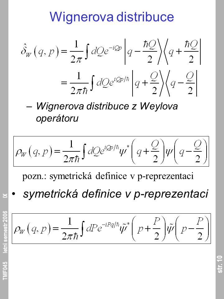 str. 10 TMF045 letní semestr 2006 IX Wignerova distribuce –Wignerova distribuce z Weylova operátoru symetrická definice v p-reprezentaci pozn.: symetr