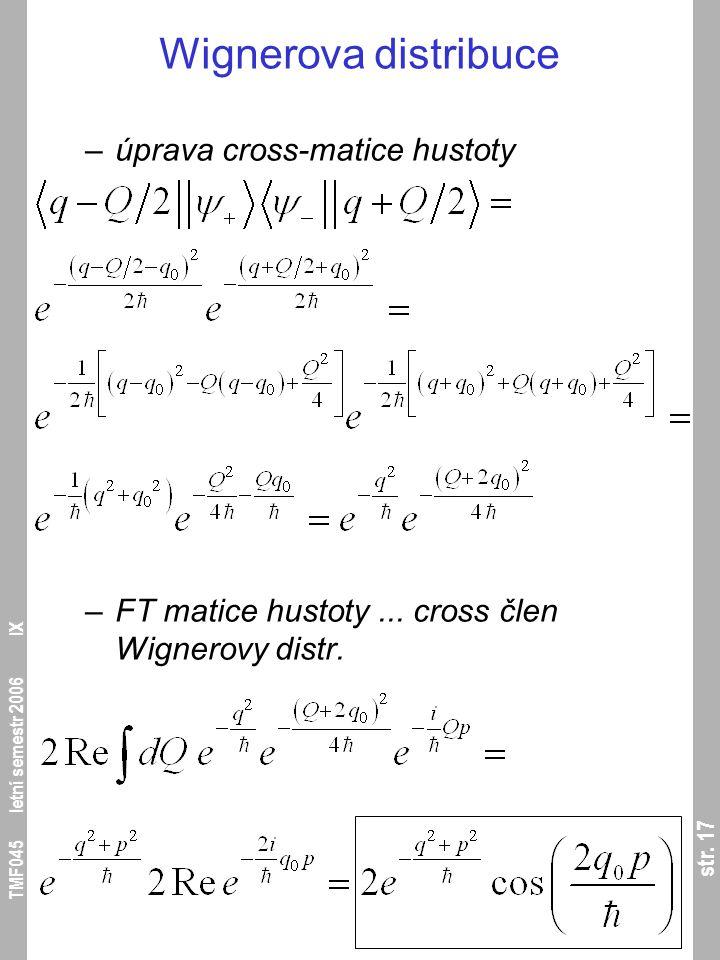 str. 17 TMF045 letní semestr 2006 IX Wignerova distribuce –úprava cross-matice hustoty –FT matice hustoty... cross člen Wignerovy distr.