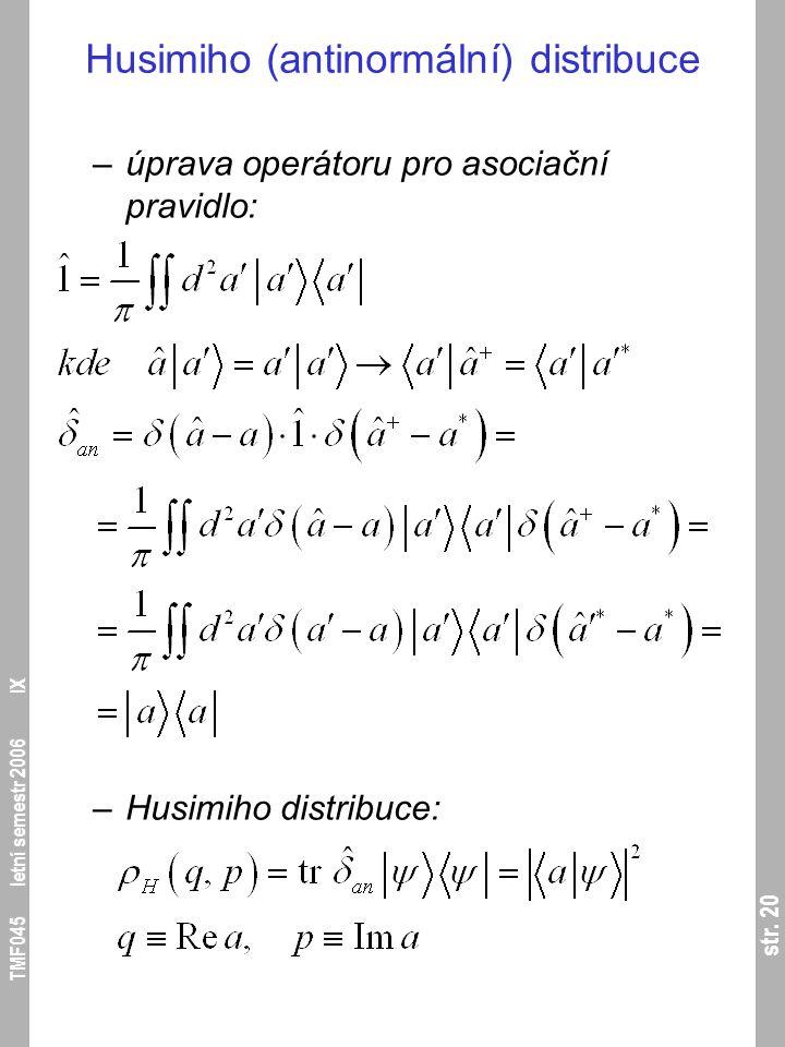 str. 20 TMF045 letní semestr 2006 IX Husimiho (antinormální) distribuce –úprava operátoru pro asociační pravidlo: –Husimiho distribuce: