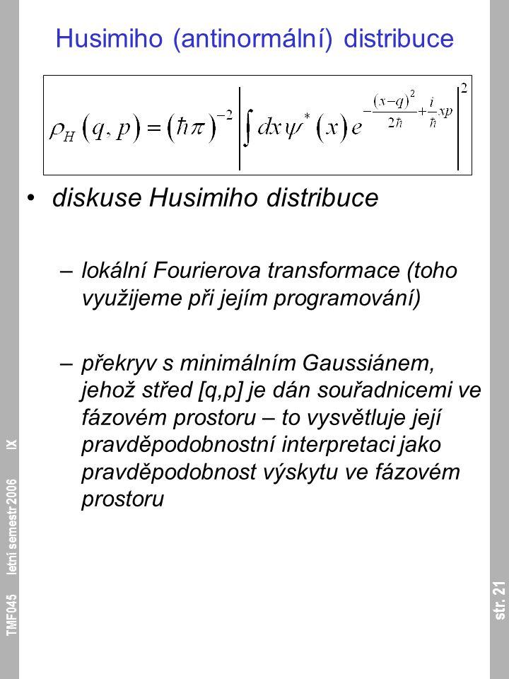 str. 21 TMF045 letní semestr 2006 IX Husimiho (antinormální) distribuce diskuse Husimiho distribuce –lokální Fourierova transformace (toho využijeme p