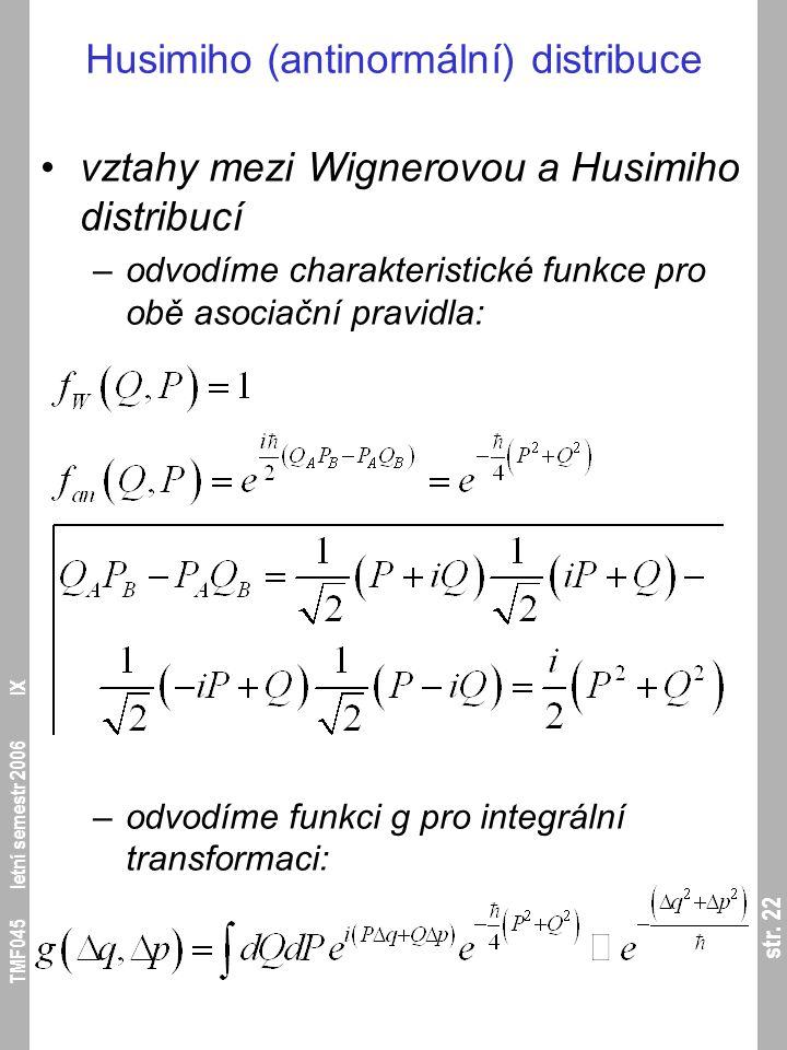 str. 22 TMF045 letní semestr 2006 IX Husimiho (antinormální) distribuce vztahy mezi Wignerovou a Husimiho distribucí –odvodíme charakteristické funkce