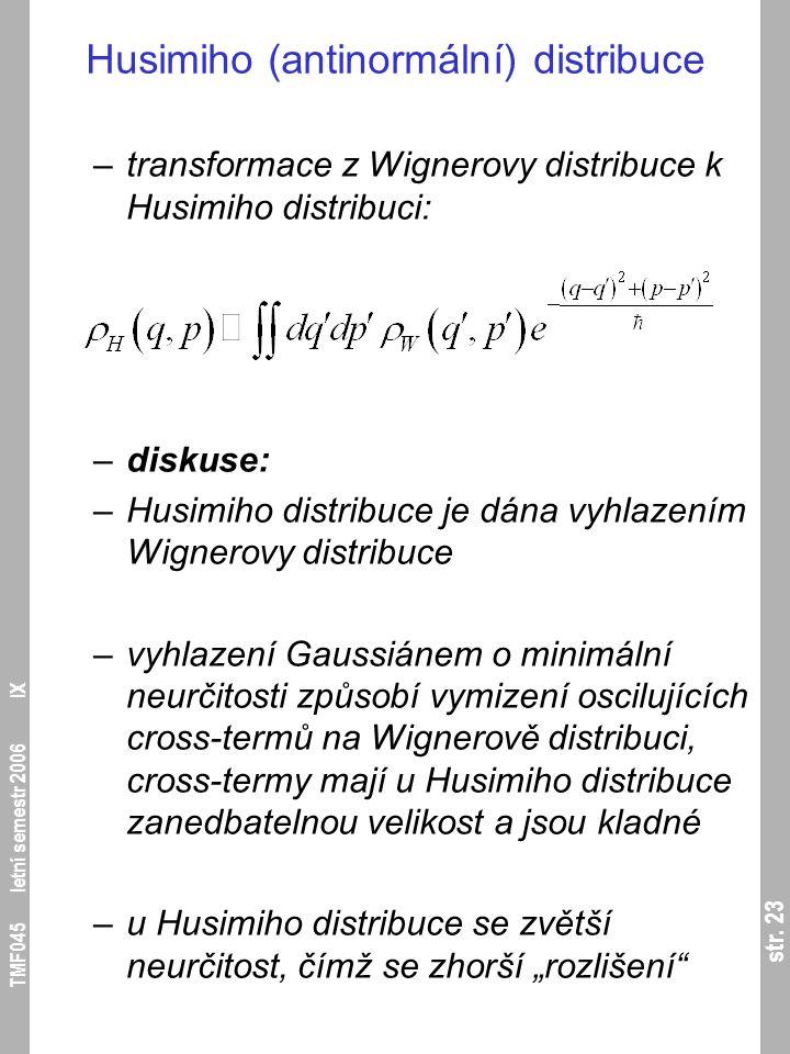 str. 23 TMF045 letní semestr 2006 IX Husimiho (antinormální) distribuce –transformace z Wignerovy distribuce k Husimiho distribuci: –diskuse: –Husimih