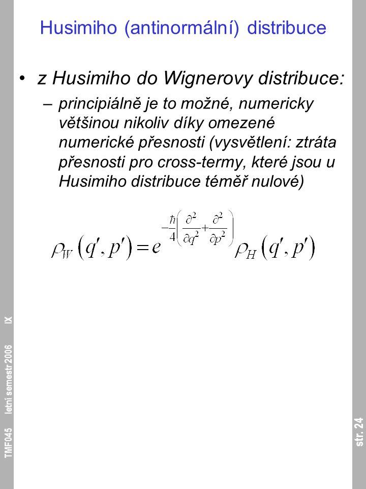 str. 24 TMF045 letní semestr 2006 IX Husimiho (antinormální) distribuce z Husimiho do Wignerovy distribuce: –principiálně je to možné, numericky větši