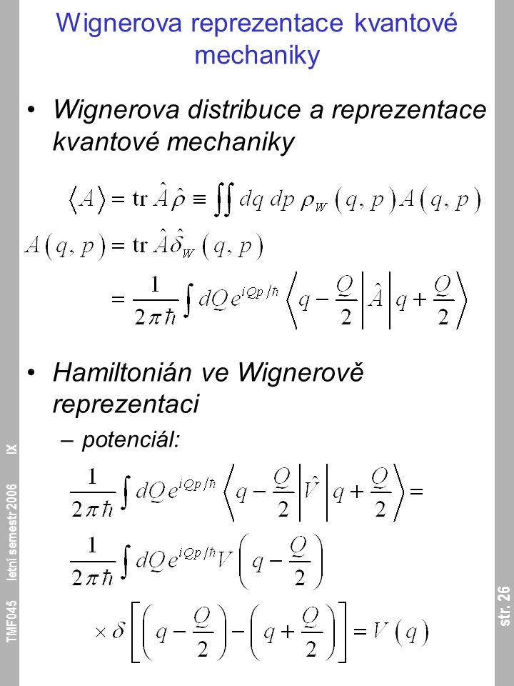 str. 26 TMF045 letní semestr 2006 IX Wignerova reprezentace kvantové mechaniky Wignerova distribuce a reprezentace kvantové mechaniky Hamiltonián ve W