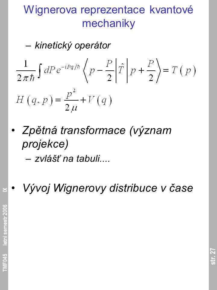 str. 27 TMF045 letní semestr 2006 IX Wignerova reprezentace kvantové mechaniky –kinetický operátor Zpětná transformace (význam projekce) –zvlášť na ta