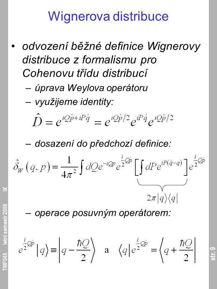 str. 9 TMF045 letní semestr 2006 IX Wignerova distribuce odvození běžné definice Wignerovy distribuce z formalismu pro Cohenovu třídu distribucí –úpra