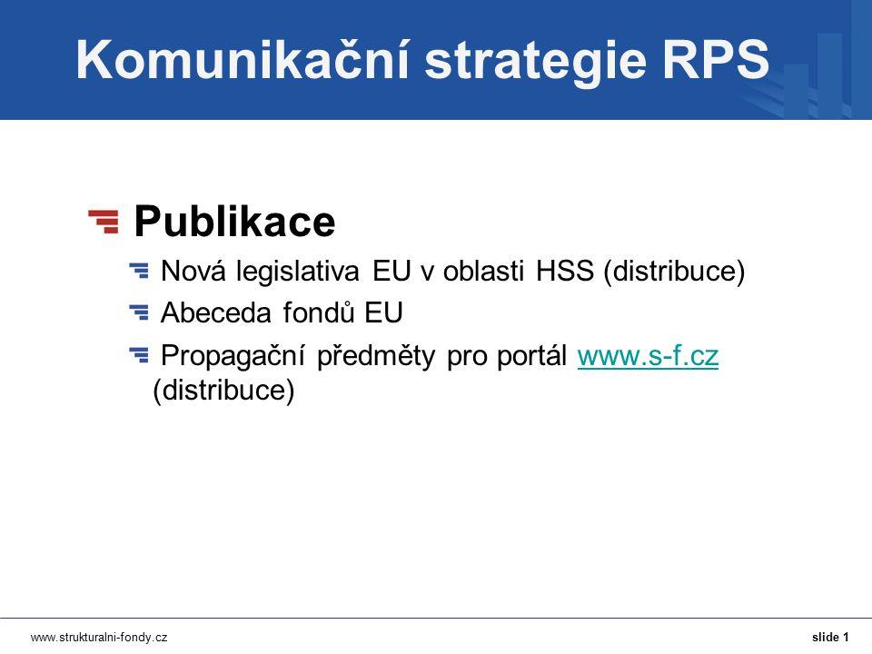 www.strukturalni-fondy.cz Komunikační strategie RPS Publikace Nová legislativa EU v oblasti HSS (distribuce) Abeceda fondů EU Propagační předměty pro portál www.s-f.cz (distribuce)www.s-f.cz slide 1