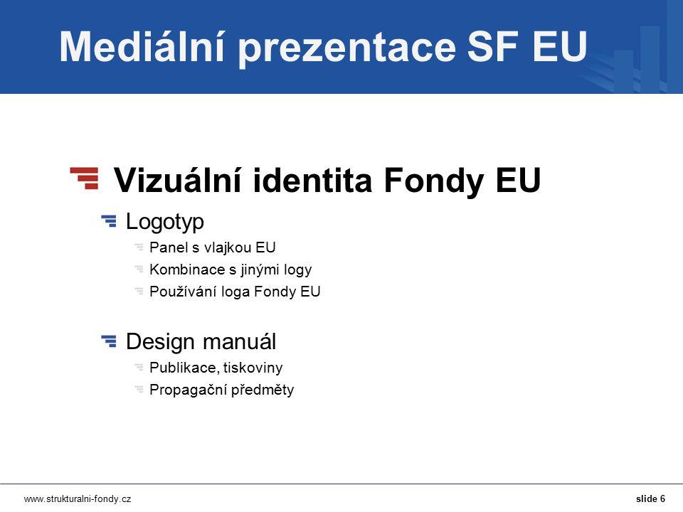 www.strukturalni-fondy.cz Mediální prezentace SF EU Vizuální identita Fondy EU Logotyp Panel s vlajkou EU Kombinace s jinými logy Používání loga Fondy EU Design manuál Publikace, tiskoviny Propagační předměty slide 6