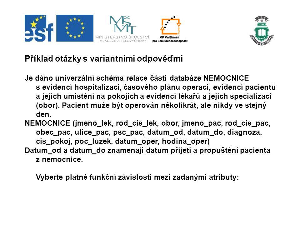 Příklad otázky s variantními odpověďmi Je dáno univerzální schéma relace části databáze NEMOCNICE s evidencí hospitalizací, časového plánu operací, ev
