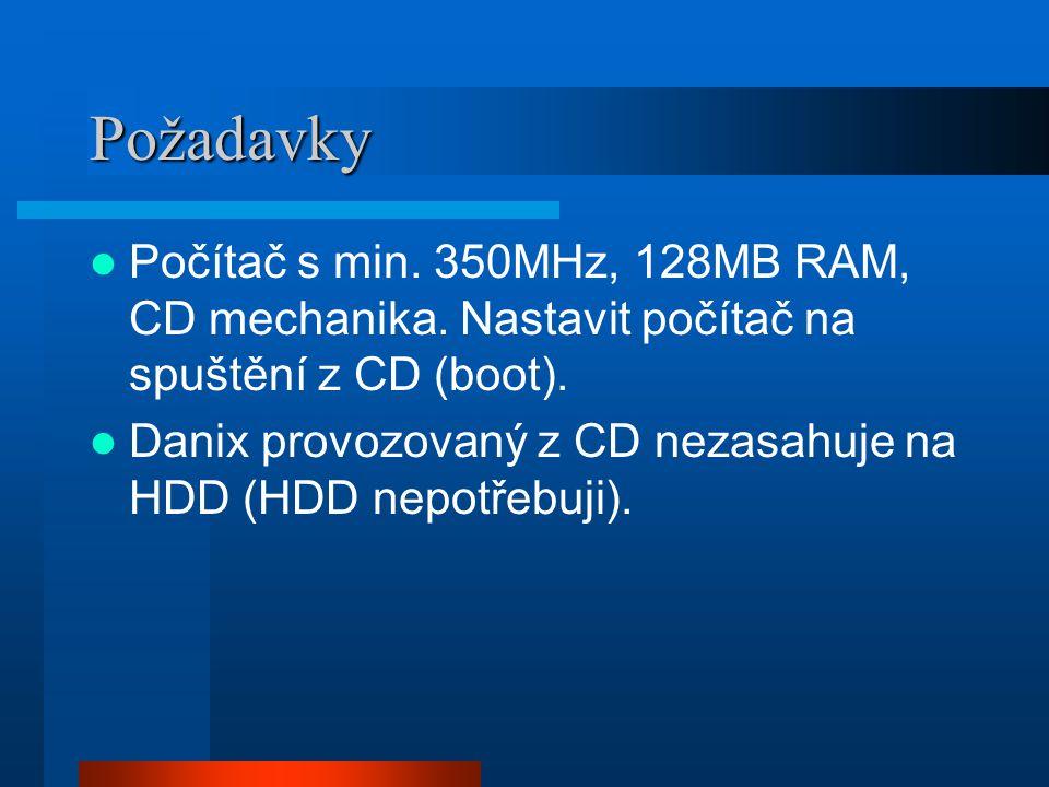 Požadavky Počítač s min. 350MHz, 128MB RAM, CD mechanika. Nastavit počítač na spuštění z CD (boot). Danix provozovaný z CD nezasahuje na HDD (HDD nepo