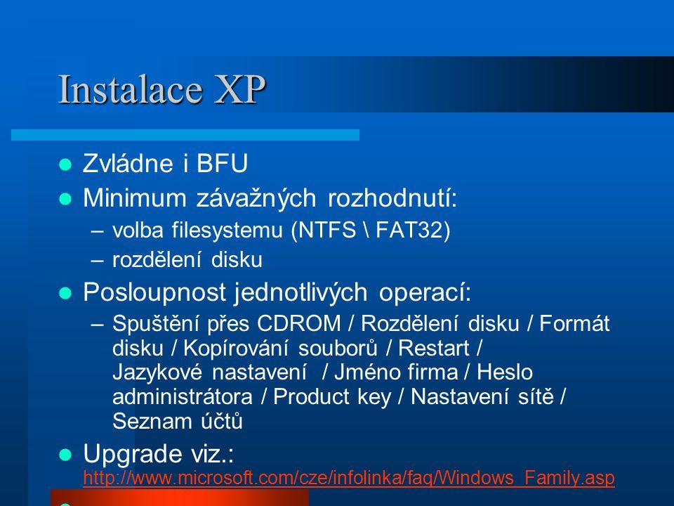 Instalace XP Zvládne i BFU Minimum závažných rozhodnutí: –volba filesystemu (NTFS \ FAT32) –rozdělení disku Posloupnost jednotlivých operací: –Spuštěn