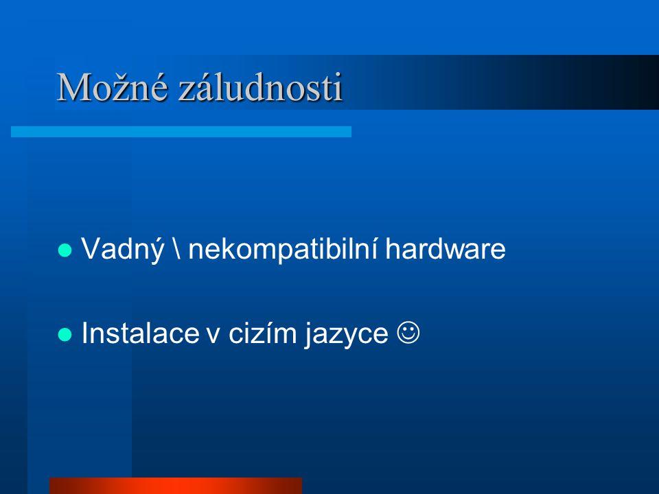 Možné záludnosti Vadný \ nekompatibilní hardware Instalace v cizím jazyce