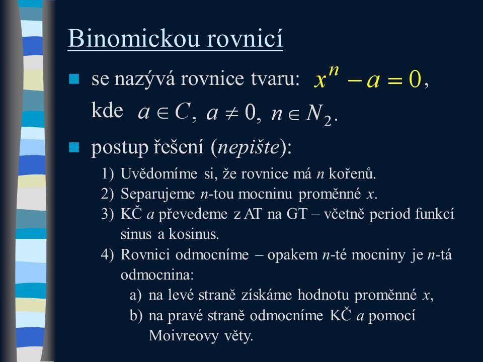 Binomickou rovnicí se nazývá rovnice tvaru:, kde postup řešení (nepište): 1)Uvědomíme si, že rovnice má n kořenů.