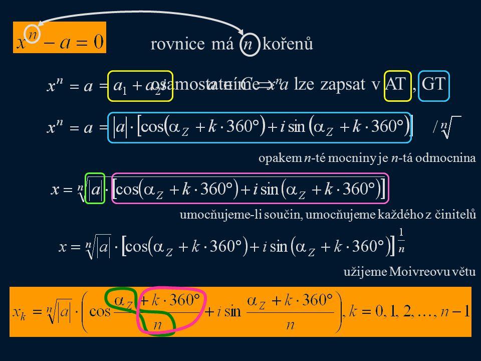 rovnice má n kořenů a  C  a lze zapsat v AT osamostatníme x n, GT opakem n-té mocniny je n-tá odmocnina umocňujeme-li součin, umocňujeme každého z činitelů užijeme Moivreovu větu