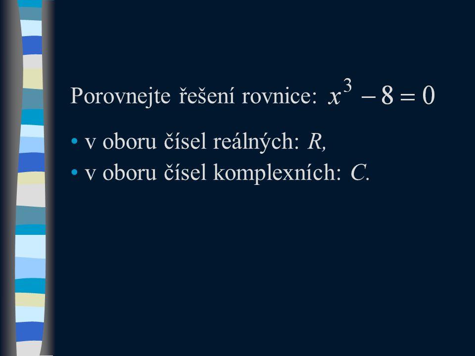 Porovnejte řešení rovnice: v oboru čísel reálných: R, v oboru čísel komplexních: C.
