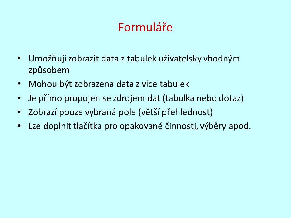 Formuláře Umožňují zobrazit data z tabulek uživatelsky vhodným způsobem Mohou být zobrazena data z více tabulek Je přímo propojen se zdrojem dat (tabulka nebo dotaz) Zobrazí pouze vybraná pole (větší přehlednost) Lze doplnit tlačítka pro opakované činnosti, výběry apod.
