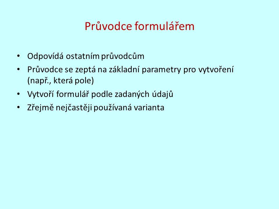 Průvodce formulářem Odpovídá ostatním průvodcům Průvodce se zeptá na základní parametry pro vytvoření (např., která pole) Vytvoří formulář podle zadaných údajů Zřejmě nejčastěji používaná varianta