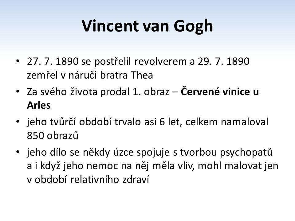 27. 7. 1890 se postřelil revolverem a 29. 7. 1890 zemřel v náruči bratra Thea Za svého života prodal 1. obraz – Červené vinice u Arles jeho tvůrčí obd