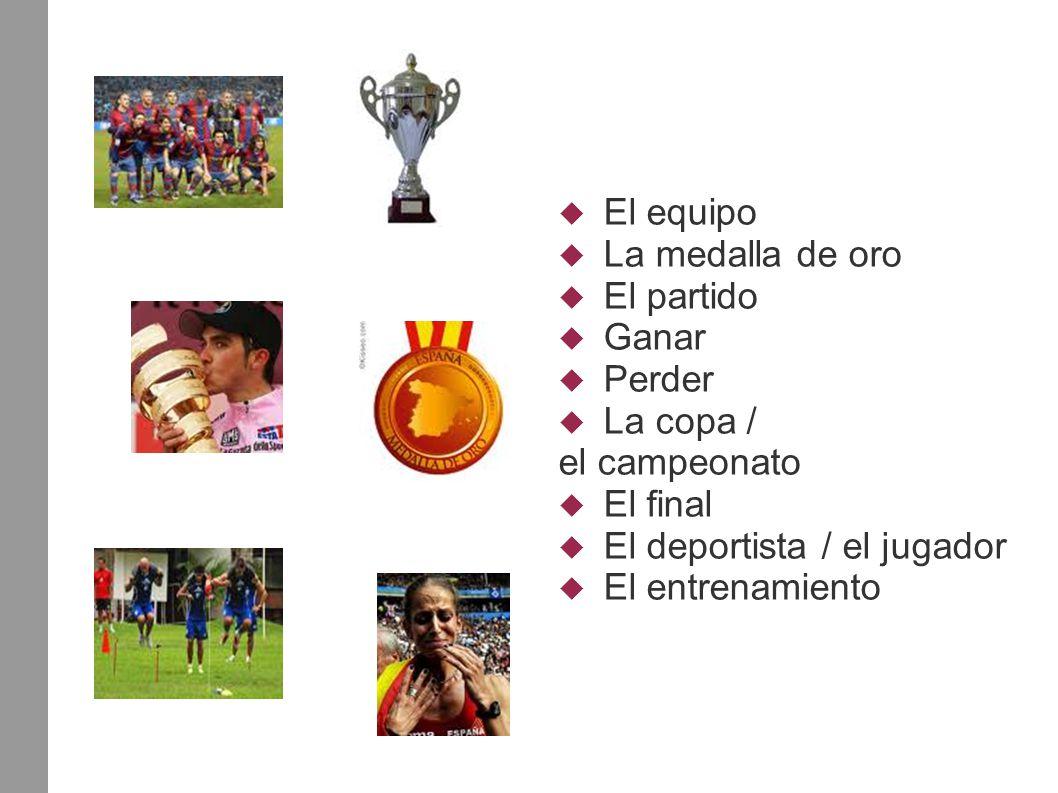  El equipo  La medalla de oro  El partido  Ganar  Perder  La copa / el campeonato  El final  El deportista / el jugador  El entrenamiento