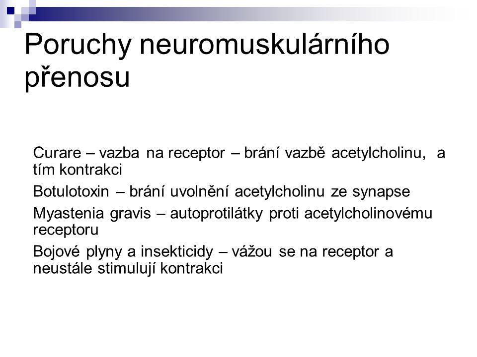 Poruchy neuromuskulárního přenosu Curare – vazba na receptor – brání vazbě acetylcholinu, a tím kontrakci Botulotoxin – brání uvolnění acetylcholinu ze synapse Myastenia gravis – autoprotilátky proti acetylcholinovému receptoru Bojové plyny a insekticidy – vážou se na receptor a neustále stimulují kontrakci