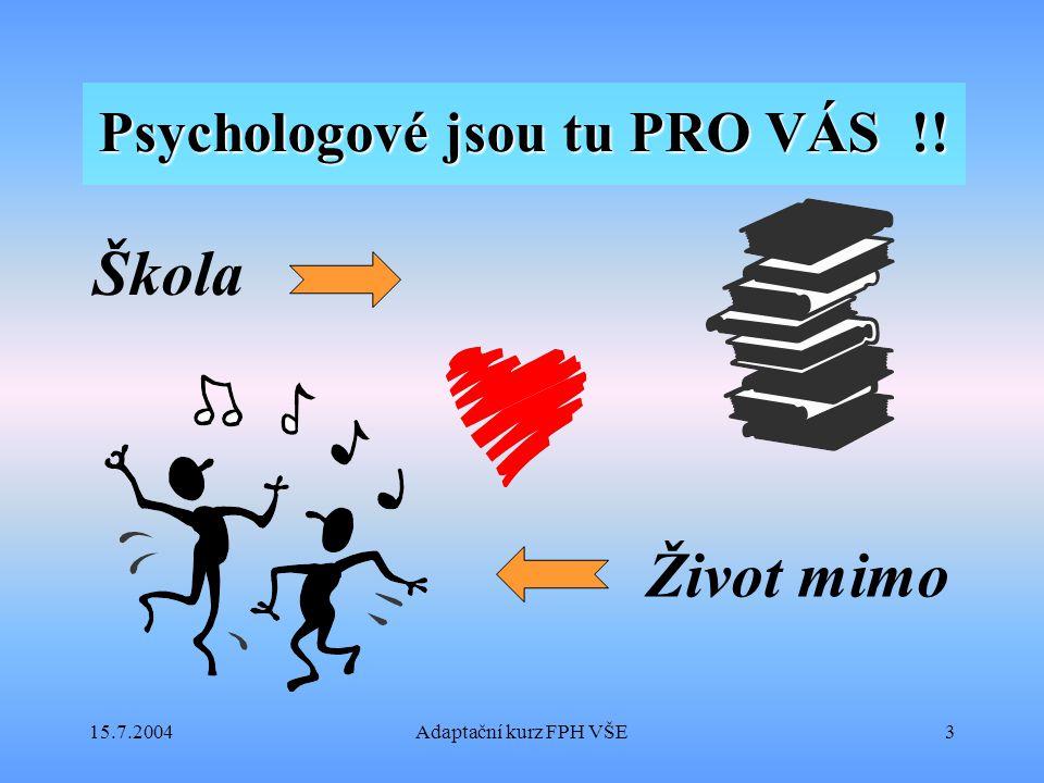 15.7.2004Adaptační kurz FPH VŠE3 Psychologové jsou tu PRO VÁS !! Škola Život mimo