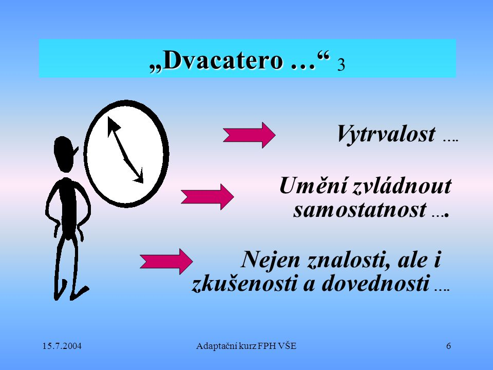 """15.7.2004Adaptační kurz FPH VŠE6 """"Dvacatero …"""" """"Dvacatero …"""" 3 Umění zvládnout samostatnost ….…. Vytrvalost …. Nejen znalosti, ale i zkušenosti a dove"""