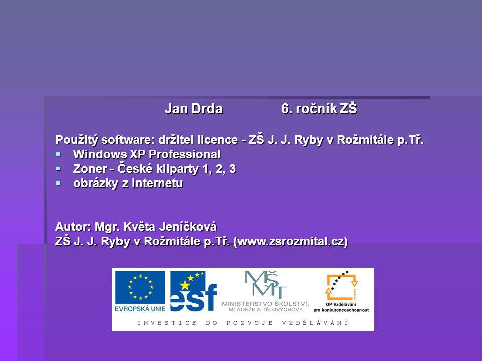 Jan Drda 6. ročník ZŠ Použitý software: držitel licence - ZŠ J. J. Ryby v Rožmitále p.Tř.  Windows XP Professional  Zoner - České kliparty 1, 2, 3 