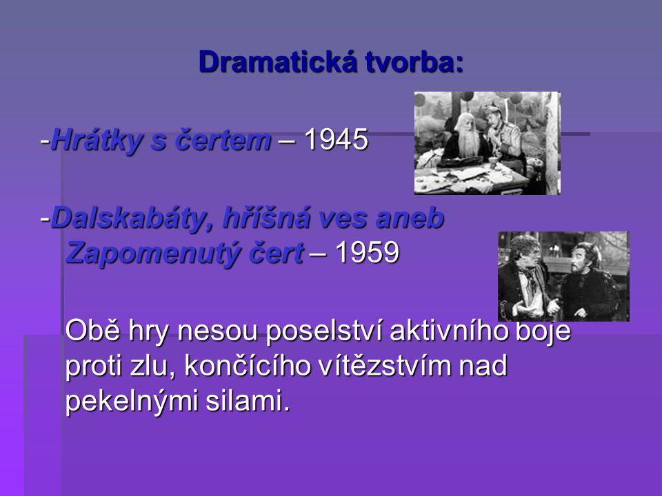 Dramatická tvorba: -Hrátky s čertem – 1945 -Dalskabáty, hříšná ves aneb Zapomenutý čert – 1959 Obě hry nesou poselství aktivního boje proti zlu, končí
