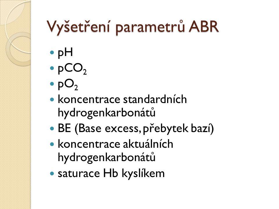 Vyšetření parametrů ABR pH pCO 2 pO 2 koncentrace standardních hydrogenkarbonátů BE (Base excess, přebytek bazí) koncentrace aktuálních hydrogenkarbon