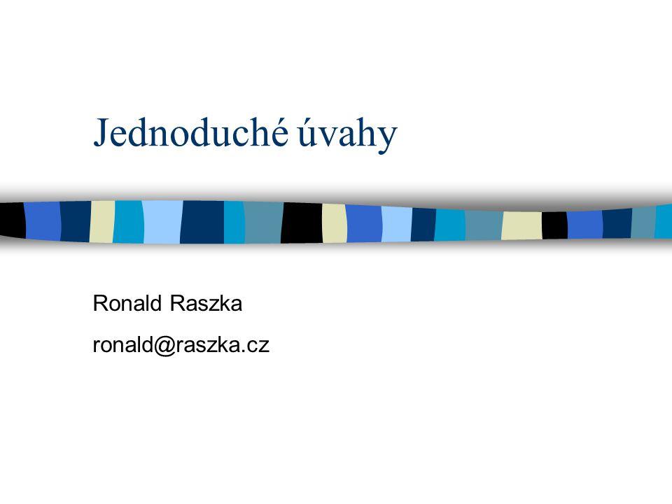 Jednoduché úvahy Ronald Raszka ronald@raszka.cz