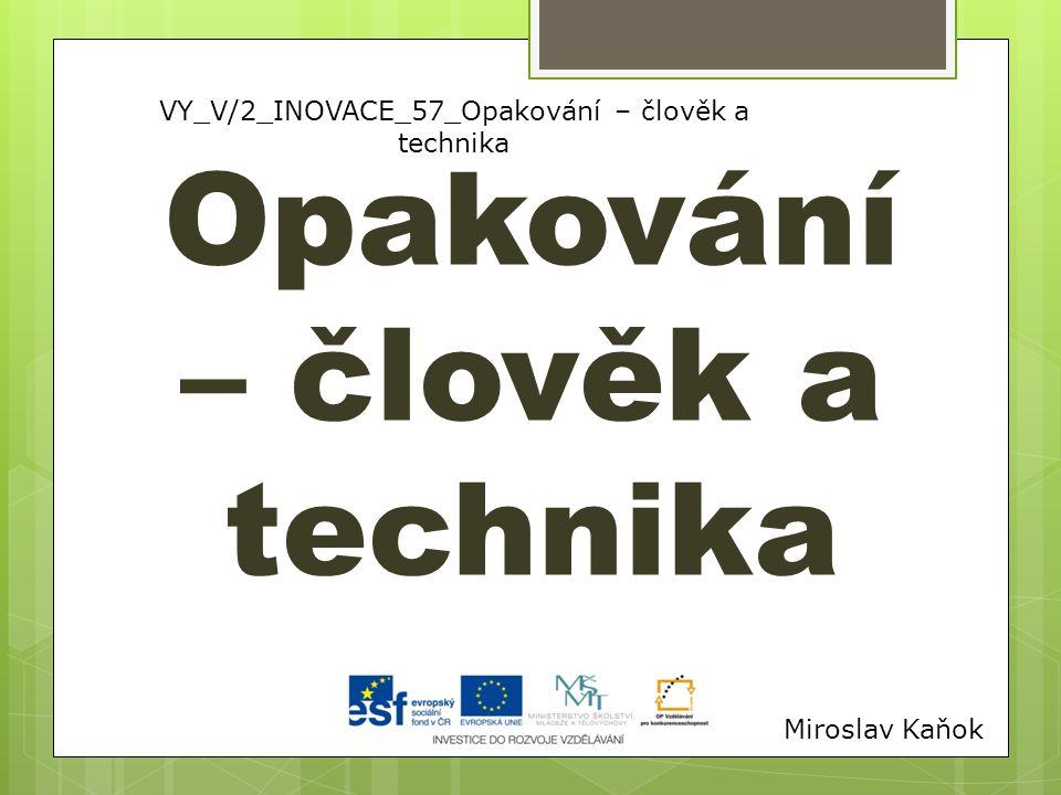 VY_V/2_INOVACE_57_Opakování – člověk a technika Opakování – člověk a technika Miroslav Kaňok