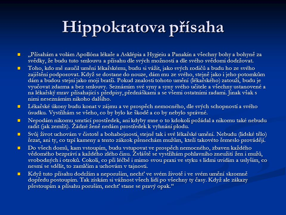 """Hippokratova přísaha """"Přísahám a volám Apollóna lékaře a Asklépia a Hygieiu a Panakín a všechny bohy a bohyně za svědky, že budu tuto smlouvu a přísahu dle svých možností a dle svého svědomí dodržovat. Koho budete v dnešní době volat za svědky Vy?"""