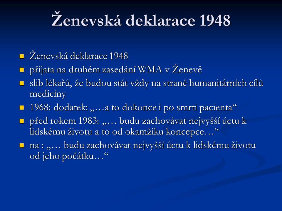"""Ženevská deklarace 1948 """"V okamžiku, v němž budu přijat jako člen lékařské profese: """"V okamžiku, v němž budu přijat jako člen lékařské profese: Slavnostně slibuji, že zasvětím svůj život službě lidskosti;¨Svým učitelům budu projevovat úctu a vděčnost, která jim náleží; Slavnostně slibuji, že zasvětím svůj život službě lidskosti;¨Svým učitelům budu projevovat úctu a vděčnost, která jim náleží; Své povolání budu vykonávat se svědomitostí a důstojností; Své povolání budu vykonávat se svědomitostí a důstojností; Zdraví mého pacienta bude mým prvořadým zájmem; Zdraví mého pacienta bude mým prvořadým zájmem; Budu ctít tajemství, která mně byla svěřena, a to dokonce i po smrti pacienta; Budu ctít tajemství, která mně byla svěřena, a to dokonce i po smrti pacienta; Budu udržovat všemi prostředky, které jsou v mých silách, dobré jméno a ušlechtilé tradice lékařské profese; Budu udržovat všemi prostředky, které jsou v mých silách, dobré jméno a ušlechtilé tradice lékařské profese;"""