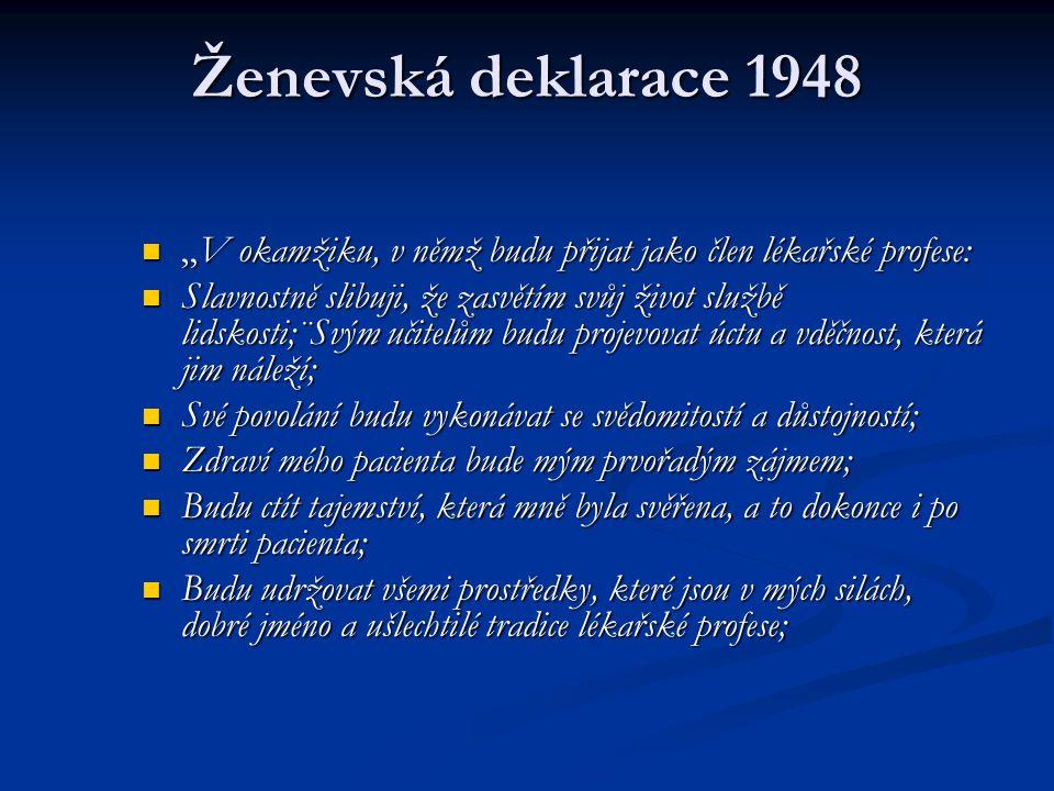 Ženevská deklarace 1948 Moji kolegové budou mými bratry; Moji kolegové budou mými bratry; Nedopustím, aby úvahy o náboženství, národnosti, rase, politické straně nebo sociálním postavení zasahovaly mezi mé povinnosti a mého pacienta; Nedopustím, aby úvahy o náboženství, národnosti, rase, politické straně nebo sociálním postavení zasahovaly mezi mé povinnosti a mého pacienta; Budu zachovávat tu nejvyšší úctu k lidskému životu od jeho počátku a to dokonce i pod hrozbou a nepoužiji svých lékařských znalostí v protikladu k zákonům lidskosti; Budu zachovávat tu nejvyšší úctu k lidskému životu od jeho počátku a to dokonce i pod hrozbou a nepoužiji svých lékařských znalostí v protikladu k zákonům lidskosti; Toto vše slibuji slavnostně, svobodně, a na svou čest. Toto vše slibuji slavnostně, svobodně, a na svou čest.