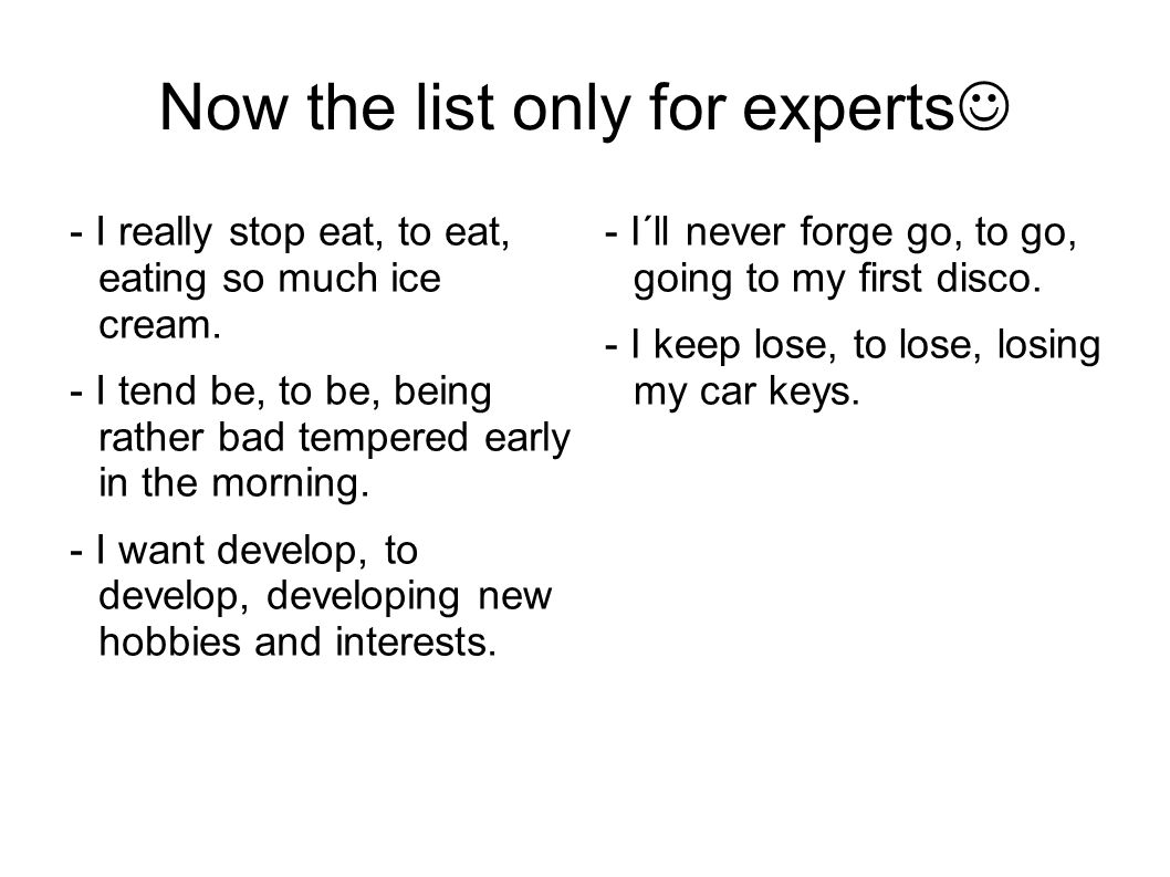 Now the list only for experts - I really stop eat, to eat, eating so much ice cream. - I tend be, to be, being rather bad tempered early in the mornin