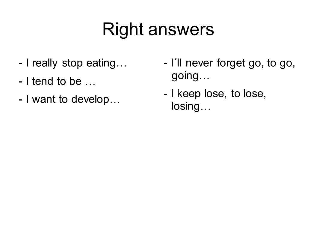 Right answers - I really stop eating… - I tend to be … - I want to develop… - I´ll never forget go, to go, going… - I keep lose, to lose, losing…