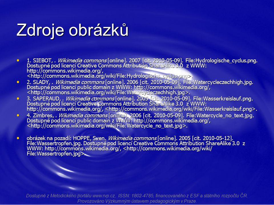 Zdroje obrázků 1. SIEBOT,. Wikimedia commons [online]. 2007 [cit. 2010-05-09]. File:Hydrologische_cyclus.png. Dostupné pod licencí Creative Commons At