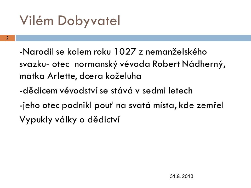 Vilém Dobyvatel 31.8. 2013 2 -Narodil se kolem roku 1027 z nemanželského svazku- otec normanský vévoda Robert Nádherný, matka Arlette, dcera koželuha
