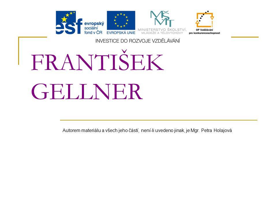 FRANTIŠEK GELLNER Autorem materiálu a všech jeho částí, není-li uvedeno jinak, je Mgr. Petra Holajová