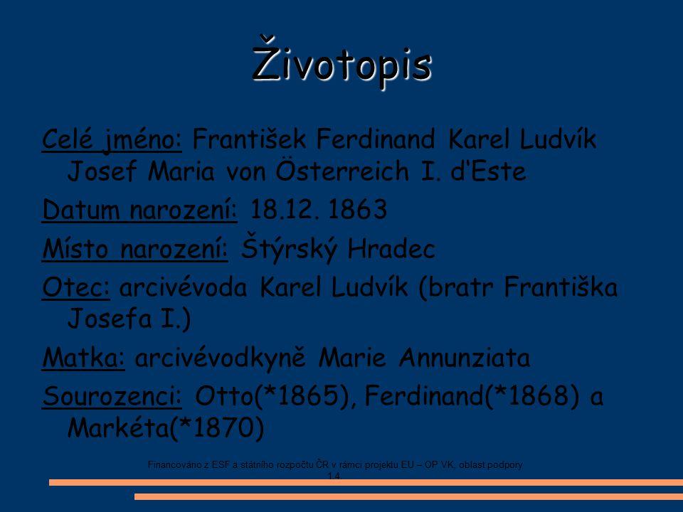 Životopis Celé jméno: František Ferdinand Karel Ludvík Josef Maria von Österreich I. d'Este Datum narození: 18.12. 1863 Místo narození: Štýrský Hradec