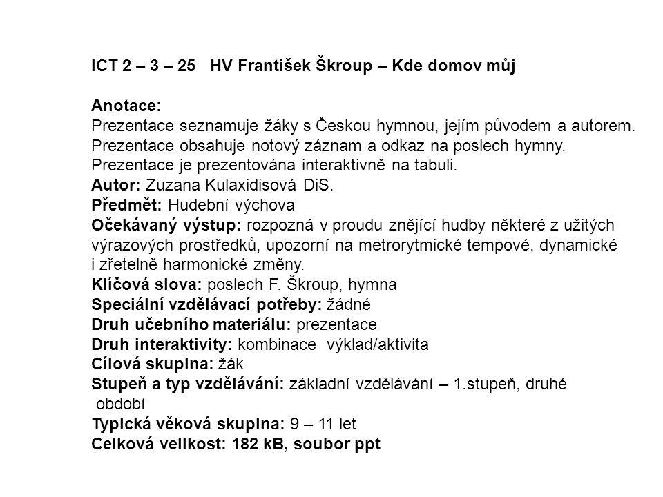 ICT 2 – 3 – 25 HV František Škroup – Kde domov můj Anotace: Prezentace seznamuje žáky s Českou hymnou, jejím původem a autorem. Prezentace obsahuje no