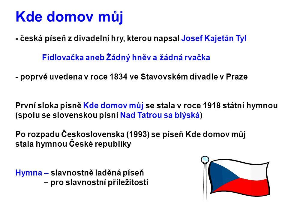 Kde domov můj - česká píseň z divadelní hry, kterou napsal Josef Kajetán Tyl Fidlovačka aneb Žádný hněv a žádná rvačka - poprvé uvedena v roce 1834 ve